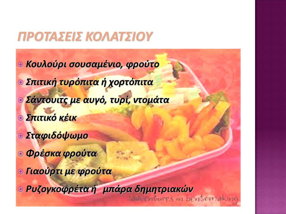 ΠΡΟΤΑΣΕΙΣ ΚΟΛΑΤΣΙΟΥ  Κουλούρι σουσαμένιο, φρούτο  Σπιτική τυρόπιτα ή χορτόπιτα  Σάντουιτς με αυγό, τυρί, ντομάτα  Σπιτικό κέικ  Σταφιδόψωμο  Φρέ