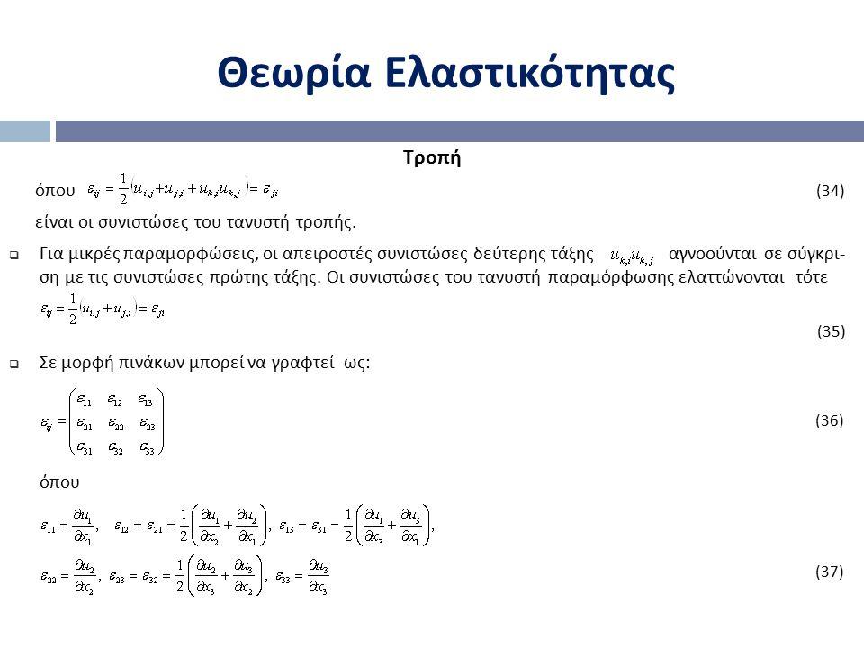 Θεωρία Ελαστικότητας Τροπή όπου (34) είναι οι συνιστώσες του τανυστή τροπής.  Για μικρές παραμορφώσεις, οι απειροστές συνιστώσες δεύτερης τάξης αγνοο