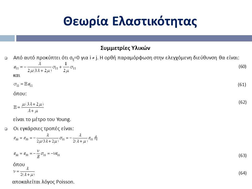 Θεωρία Ελαστικότητας Συμμετρίες Υλικών  Από αυτό προκύπτει ότι σ ij =0 για i ≠ j. Η ορθή παραμόρφωση στην ελεγχόμενη διεύθυνση θα είναι: (60) και (61