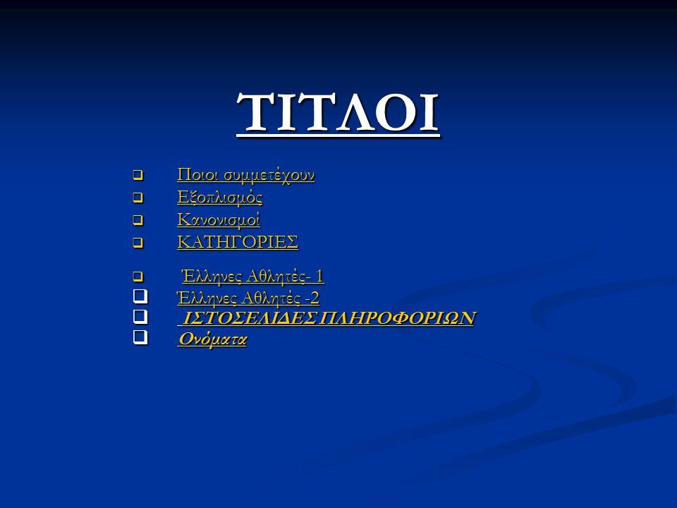 ΤΙΤΛΟΙ  Ποιοι συμμετέχουν Ποιοι συμμετέχουν Ποιοι συμμετέχουν  Εξοπλισμός Εξοπλισμός  Κανονισμοί Κανονισμοί  ΚΑΤΗΓΟΡΙΕΣ ΚΑΤΗΓΟΡΙΕΣ  Έλληνες Αθλητ