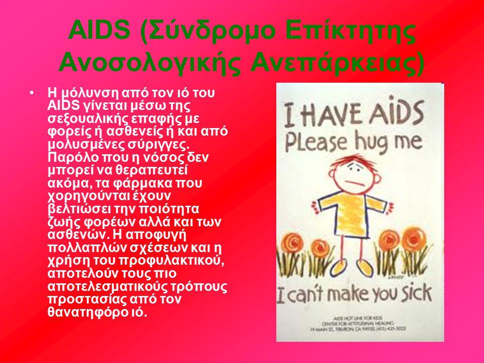 AIDS (Σύνδρομο Επίκτητης Ανοσολογικής Ανεπάρκειας) Η μόλυνση από τον ιό του AIDS γίνεται μέσω της σεξουαλικής επαφής με φορείς ή ασθενείς ή και από μολυσμένες σύριγγες.