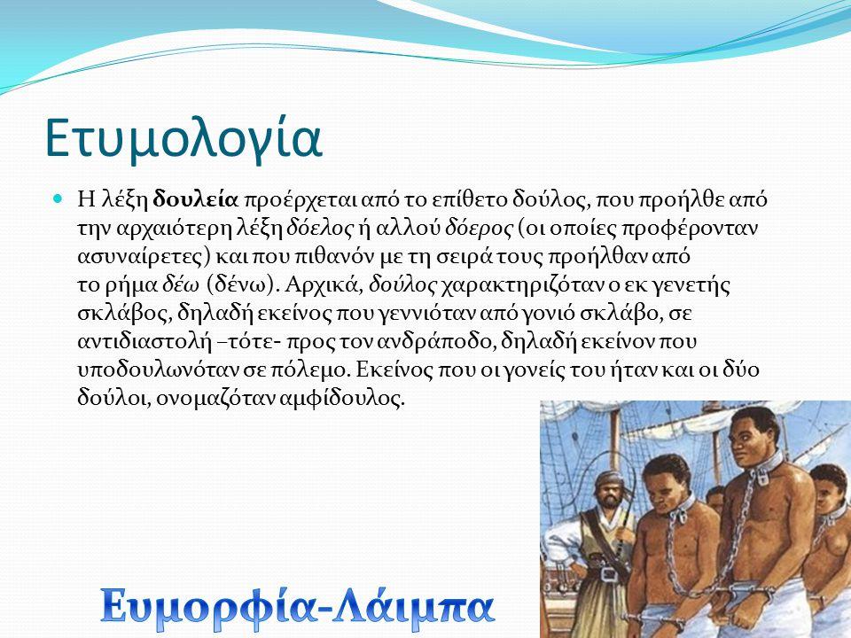 Ετυμολογία Η λέξη δουλεία προέρχεται από το επίθετο δούλος, που προήλθε από την αρχαιότερη λέξη δόελος ή αλλού δόερος (οι οποίες προφέρονταν ασυναίρετ
