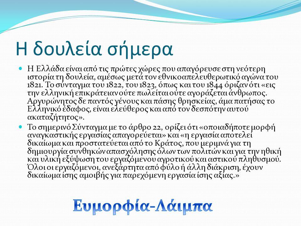Η δουλεία σήμερα Η Ελλάδα είναι από τις πρώτες χώρες που απαγόρευσε στη νεότερη ιστορία τη δουλεία, αμέσως μετά τον εθνικοαπελευθερωτικό αγώνα του 182
