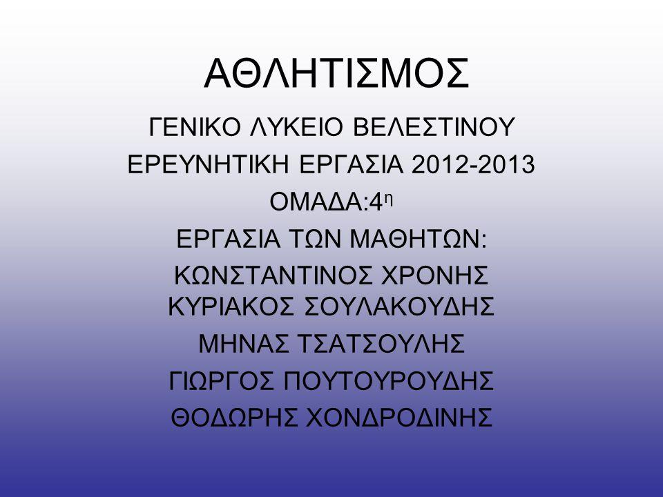 ΑΘΛΗΤΙΣΜΟΣ ΓΕΝΙΚΟ ΛΥΚΕΙΟ ΒΕΛΕΣΤΙΝΟΥ ΕΡΕΥΝΗΤΙΚΗ ΕΡΓΑΣΙΑ 2012-2013 ΟΜΑΔΑ:4 η ΕΡΓΑΣΙΑ ΤΩΝ ΜΑΘΗΤΩΝ: ΚΩΝΣΤΑΝΤΙΝΟΣ ΧΡΟΝΗΣ ΚΥΡΙΑΚΟΣ ΣΟΥΛΑΚΟΥΔΗΣ ΜΗΝΑΣ ΤΣΑΤΣΟΥ