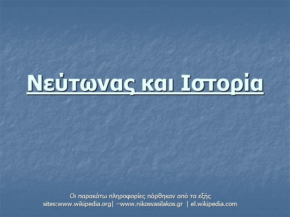 Νεύτωνας και Ιστορία Οι παρακάτω πληροφορίες πάρθηκαν από τα εξής sites:www.wikipedia.org| –www.nikosvasilakos.gr | el.wikipedia.com