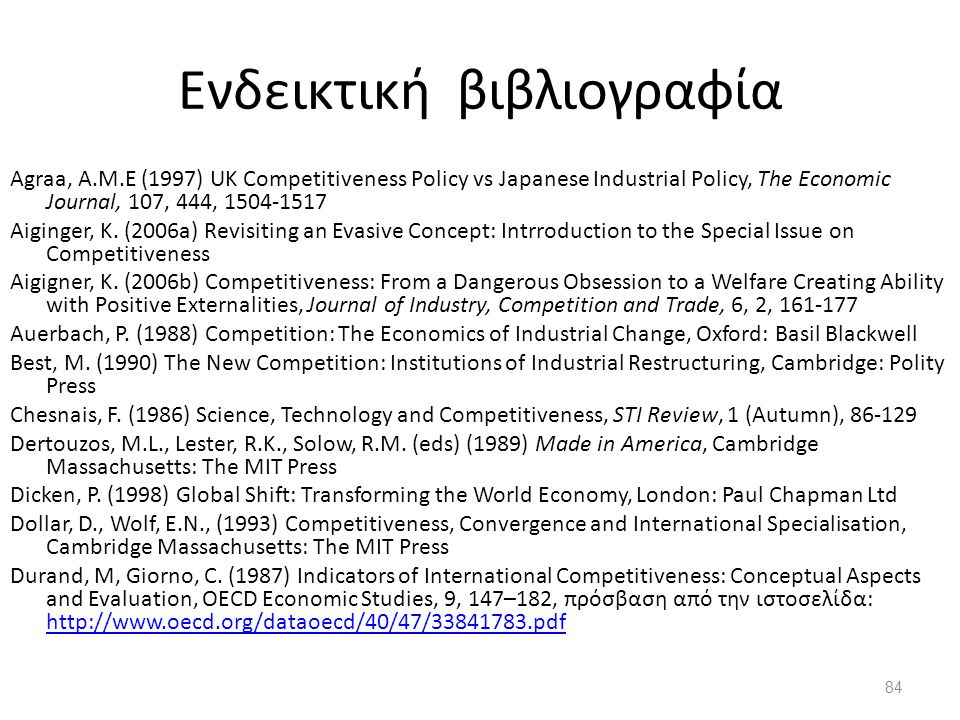 84 Ενδεικτική βιβλιογραφία Agraa, A.M.E (1997) UK Competitiveness Policy vs Japanese Industrial Policy, The Economic Journal, 107, 444, 1504-1517 Aiginger, K.