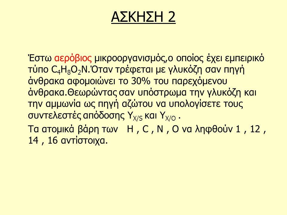 ΑΣΚΗΣΗ 2 Έστω αερόβιος μικροοργανισμός,ο οποίος έχει εμπειρικό τύπο C 4 H 8 O 2 N.Όταν τρέφεται με γλυκόζη σαν πηγή άνθρακα αφομοιώνει το 30% του παρε
