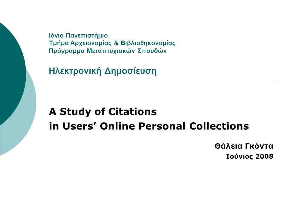 Ιόνιο Πανεπιστήμιο Τμήμα Αρχειονομίας & Βιβλιοθηκονομίας Πρόγραμμα Μεταπτυχιακών Σπουδών Ηλεκτρονική Δημοσίευση A Study of Citations in Users' Online Personal Collections Θάλεια Γκόντα Ιούνιος 2008