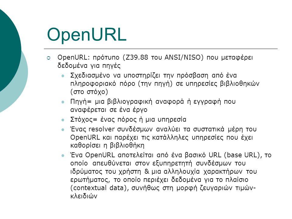 OpenURL  OpenURL: πρότυπο (Z39.88 του ANSI/NISO) που μεταφέρει δεδομένα για πηγές Σχεδιασμένο να υποστηρίζει την πρόσβαση από ένα πληροφοριακό πόρο (την πηγή) σε υπηρεσίες βιβλιοθηκών (στο στόχο) Πηγή= μια βιβλιογραφική αναφορά ή εγγραφή που αναφέρεται σε ένα έργο Στόχος= ένας πόρος ή μια υπηρεσία Ένας resolver συνδέσμων αναλύει τα συστατικά μέρη του OpenURL και παρέχει τις κατάλληλες υπηρεσίες που έχει καθορίσει η βιβλιοθήκη Ένα OpenURL αποτελείται από ένα βασικό URL (base URL), το οποίο απευθύνεται στον εξυπηρετητή συνδέσμων του ιδρύματος του χρήστη & μια αλληλουχία χαρακτήρων του ερωτήματος, το οποίο περιέχει δεδομένα για το πλαίσιο (contextual data), συνήθως στη μορφή ζευγαριών τιμών- κλειδιών