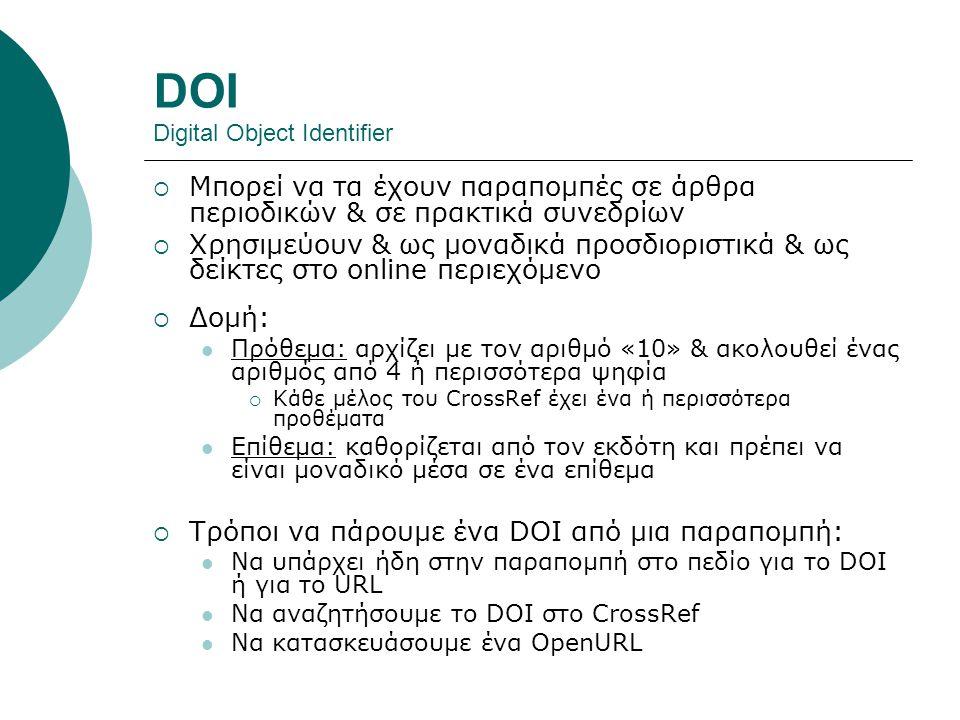 DOI Digital Object Identifier  Μπορεί να τα έχουν παραπομπές σε άρθρα περιοδικών & σε πρακτικά συνεδρίων  Χρησιμεύουν & ως μοναδικά προσδιοριστικά & ως δείκτες στο online περιεχόμενο  Δομή: Πρόθεμα: αρχίζει με τον αριθμό «10» & ακολουθεί ένας αριθμός από 4 ή περισσότερα ψηφία  Κάθε μέλος του CrossRef έχει ένα ή περισσότερα προθέματα Επίθεμα: καθορίζεται από τον εκδότη και πρέπει να είναι μοναδικό μέσα σε ένα επίθεμα  Τρόποι να πάρουμε ένα DOI από μια παραπομπή: Να υπάρχει ήδη στην παραπομπή στο πεδίο για το DOI ή για το URL Να αναζητήσουμε το DOI στο CrossRef Να κατασκευάσουμε ένα OpenURL
