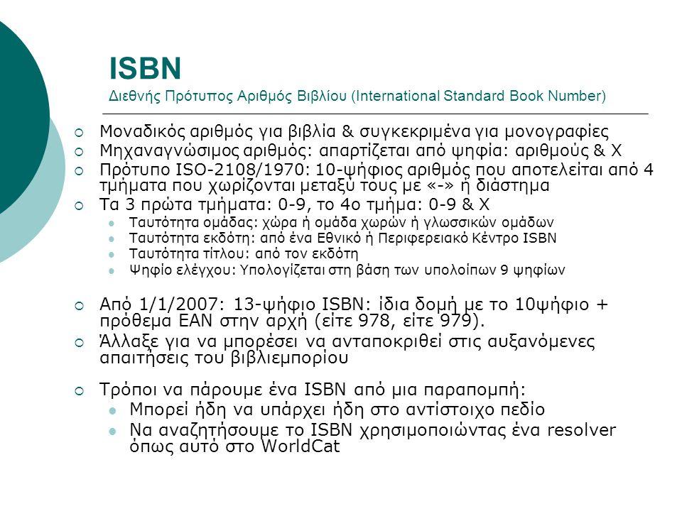 ISBN Διεθνής Πρότυπος Αριθμός Βιβλίου (International Standard Book Number)  Μοναδικός αριθμός για βιβλία & συγκεκριμένα για μονογραφίες  Μηχαναγνώσιμος αριθμός: απαρτίζεται από ψηφία: αριθμούς & Χ  Πρότυπο ISO-2108/1970: 10-ψήφιος αριθμός που αποτελείται από 4 τμήματα που χωρίζονται μεταξύ τους με «-» ή διάστημα  Τα 3 πρώτα τμήματα: 0-9, το 4ο τμήμα: 0-9 & Χ Ταυτότητα ομάδας: χώρα ή ομάδα χωρών ή γλωσσικών ομάδων Ταυτότητα εκδότη: από ένα Εθνικό ή Περιφερειακό Κέντρο ISBN Ταυτότητα τίτλου: από τον εκδότη Ψηφίο ελέγχου: Υπολογίζεται στη βάση των υπολοίπων 9 ψηφίων  Από 1/1/2007: 13-ψήφιο ISBN: ίδια δομή με το 10ψήφιο + πρόθεμα EAN στην αρχή (είτε 978, είτε 979).