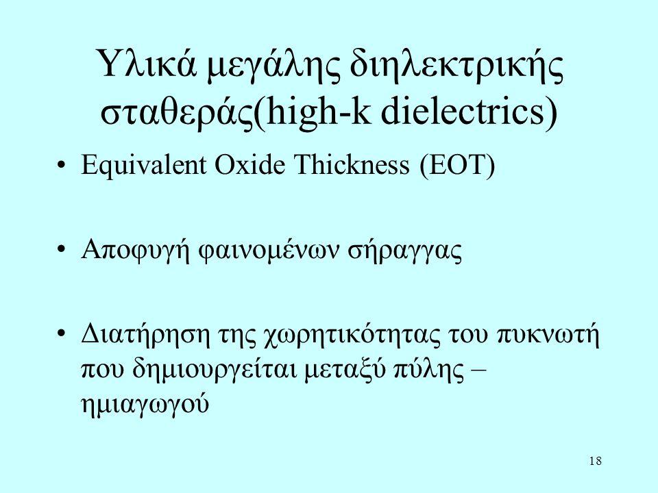 18 Υλικά μεγάλης διηλεκτρικής σταθεράς(high-k dielectrics) Equivalent Oxide Thickness (EOT) Αποφυγή φαινομένων σήραγγας Διατήρηση της χωρητικότητας του πυκνωτή που δημιουργείται μεταξύ πύλης – ημιαγωγού