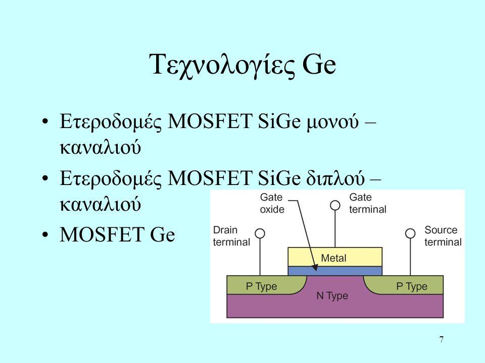 7 Τεχνολογίες Ge Ετεροδομές MOSFET SiGe μονού – καναλιού Ετεροδομές MOSFET SiGe διπλού – καναλιού MOSFET Ge