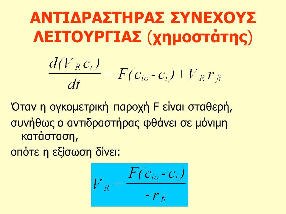 ΑΝΤΙΔΡΑΣΤΗΡΑΣ ΣΥΝΕΧΟΥΣ ΛΕΙΤΟΥΡΓΙΑΣ (χημοστάτης) Όταν η ογκομετρική παροχή F είναι σταθερή, συνήθως ο αντιδραστήρας φθάνει σε μόνιμη κατάσταση, οπότε η