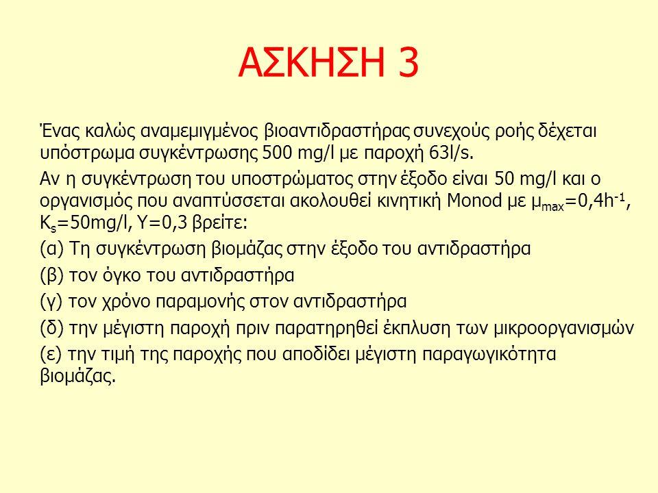 ΑΣΚΗΣΗ 3 Ένας καλώς αναμεμιγμένος βιοαντιδραστήρας συνεχούς ροής δέχεται υπόστρωμα συγκέντρωσης 500 mg/l με παροχή 63l/s.