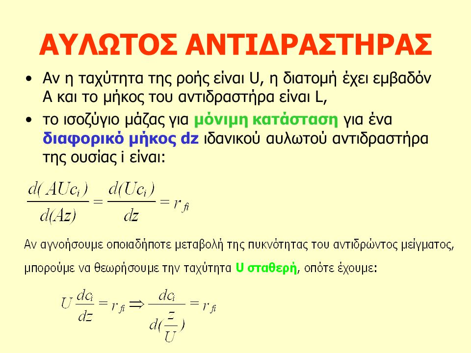 ΑΥΛΩΤΟΣ ΑΝΤΙΔΡΑΣΤΗΡΑΣ Αν η ταχύτητα της ροής είναι U, η διατομή έχει εμβαδόν Α και το μήκος του αντιδραστήρα είναι L, το ισοζύγιο μάζας για μόνιμη κατάσταση για ένα διαφορικό μήκος dz ιδανικού αυλωτού αντιδραστήρα της ουσίας i είναι: