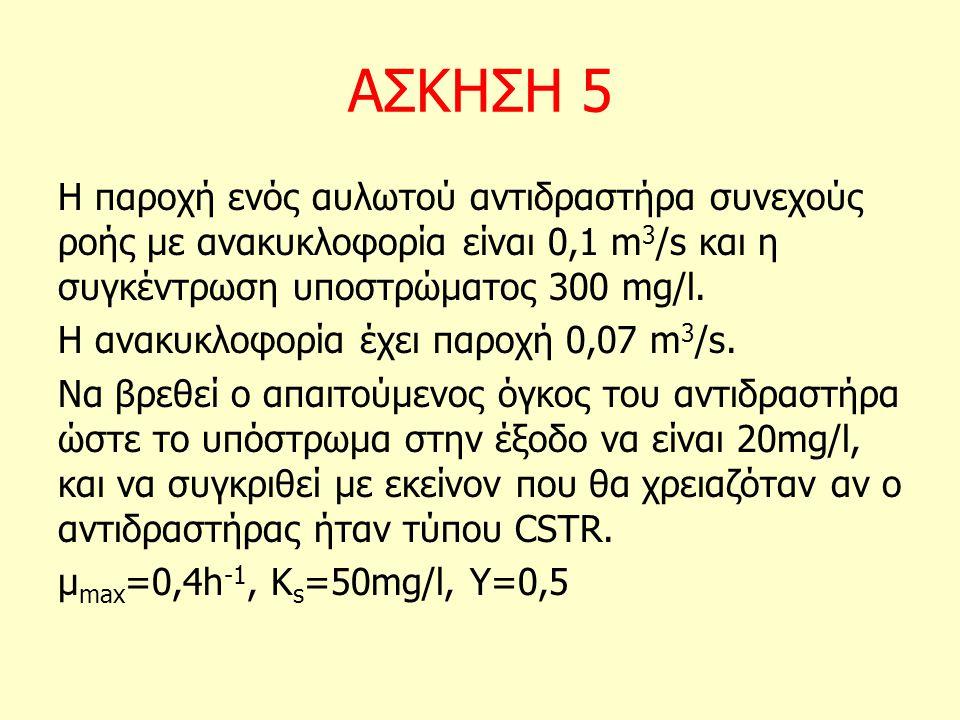 ΑΣΚΗΣΗ 5 Η παροχή ενός αυλωτού αντιδραστήρα συνεχούς ροής με ανακυκλοφορία είναι 0,1 m 3 /s και η συγκέντρωση υποστρώματος 300 mg/l. Η ανακυκλοφορία έ