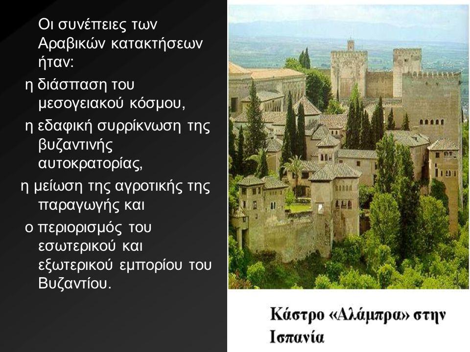 Οι συνέπειες των Αραβικών κατακτήσεων ήταν: η διάσπαση του μεσογειακού κόσμου, η εδαφική συρρίκνωση της βυζαντινής αυτοκρατορίας, η μείωση της αγροτικ