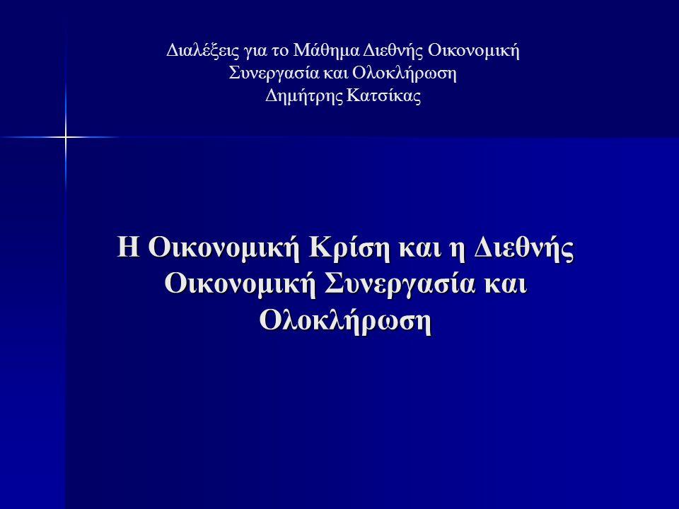 Η Οικονομική Κρίση και η Διεθνής Οικονομική Συνεργασία και Ολοκλήρωση Διαλέξεις για το Μάθημα Διεθνής Οικονομική Συνεργασία και Ολοκλήρωση Δημήτρης Κατσίκας
