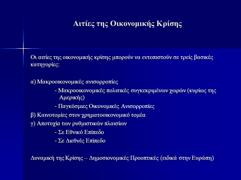 Αιτίες της Οικονομικής Κρίσης Οι αιτίες της οικονομικής κρίσης μπορούν να εντοπιστούν σε τρείς βασικές κατηγορίες: α) Μακροοικονομικές ανισορροπίες - Μακροοικονομικές πολιτικές συγκεκριμένων χωρών (κυρίως της Αμερικής) - Παγκόσμιες Οικονομικές - Παγκόσμιες Οικονομικές Ανισορροπίες β) Καινοτομίες στον χρηματοοικονομικό τομέα γ) Αποτυχία των ρυθμιστικών πλαισίων - Σε Εθνικό Επίπεδο - Σε Διεθνές Επίπεδο Δυναμική της Κρίσης – Δημοσιονομικές Προοπτικές (ειδικά στην Ευρώπη)
