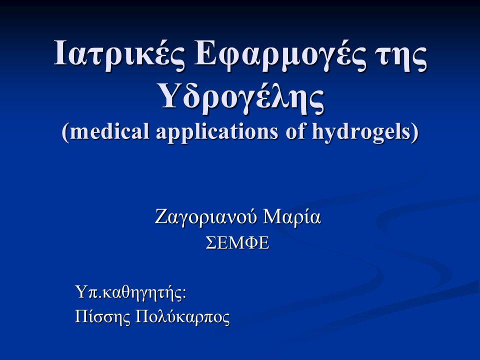 Iατρικές Εφαρμογές της Υδρογέλης (medical applications of hydrogels) Ζαγοριανού Μαρία ΣΕΜΦΕΥπ.καθηγητής: Πίσσης Πολύκαρπος