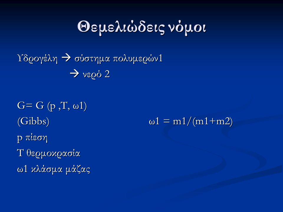 Θεμελιώδεις νόμοι Υδρογέλη  σύστημα πολυμερών1  νερό 2  νερό 2 G= G (p,T, ω1) (Gibbs) ω1 = m1/(m1+m2) p πίεση T θερμοκρασία ω1 κλάσμα μάζας