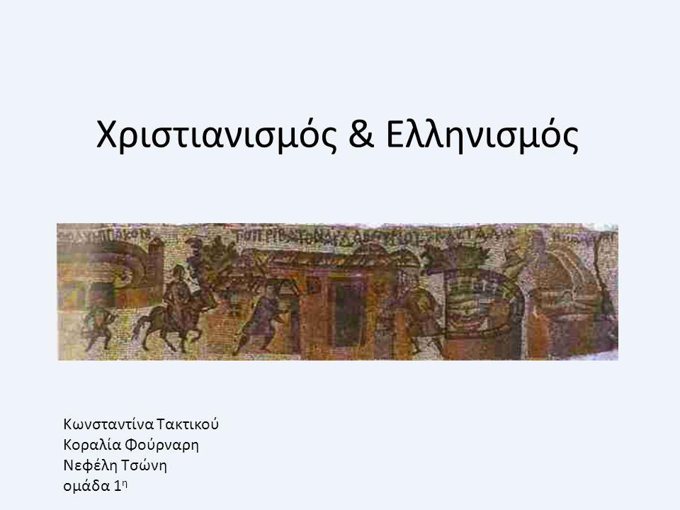 Χριστιανισμός & Ελληνισμός Κωνσταντίνα Τακτικού Κοραλία Φούρναρη Νεφέλη Τσώνη ομάδα 1 η