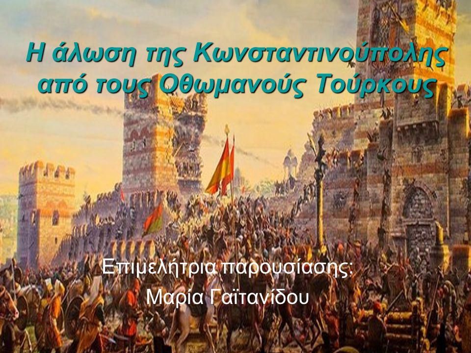 Η άλωση της Κωνσταντινούπολης από τους Οθωμανούς Τούρκους Επιμελήτρια παρουσίασης: Μαρία Γαϊτανίδου