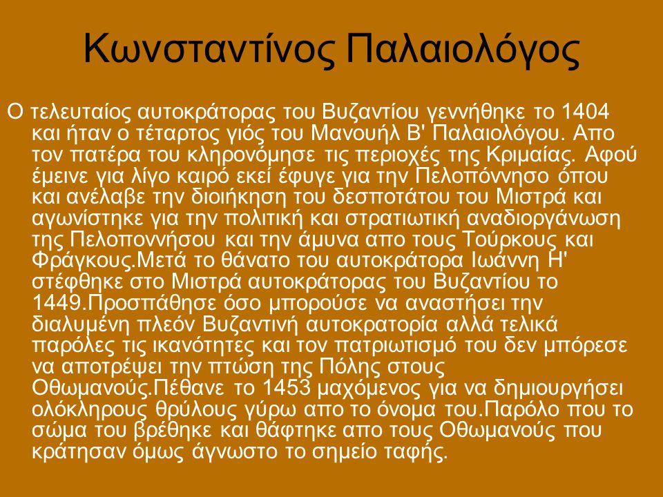 Κωνσταντίνος Παλαιολόγος Ο τελευταίος αυτοκράτορας του Βυζαντίου γεννήθηκε το 1404 και ήταν ο τέταρτος γιός του Μανουήλ Β' Παλαιολόγου. Απο τον πατέρα