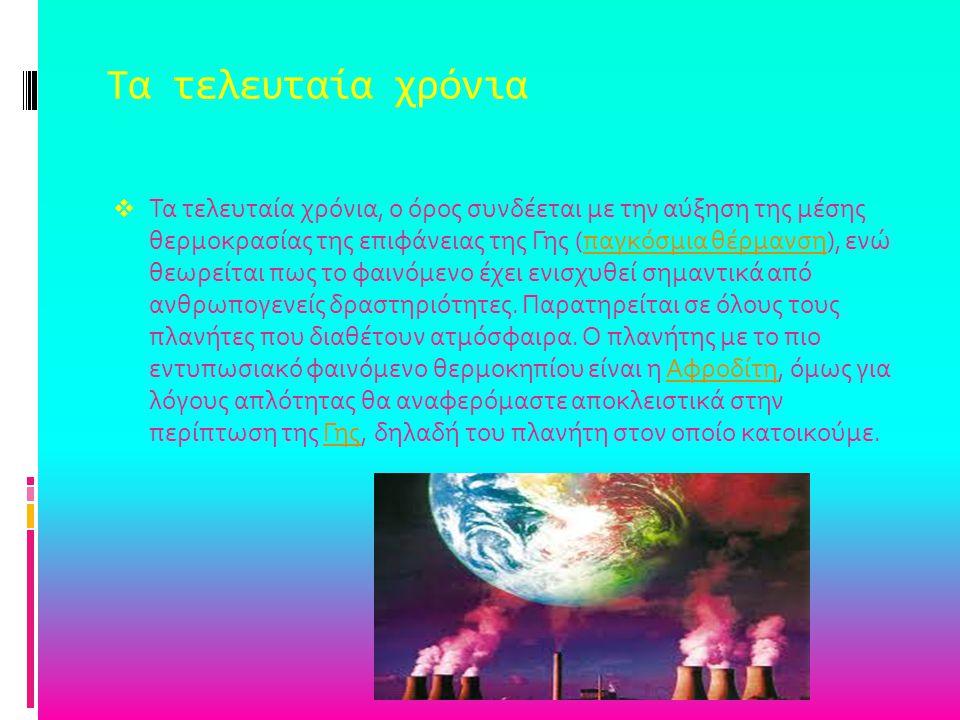 Τα τελευταία χρόνια  Τα τελευταία χρόνια, ο όρος συνδέεται με την αύξηση της μέσης θερμοκρασίας της επιφάνειας της Γης (παγκόσμια θέρμανση), ενώ θεωρ
