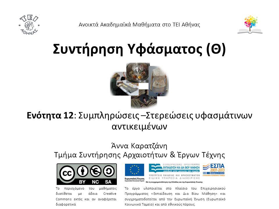 Συντήρηση Υφάσματος (Θ) Ενότητα 12: Συμπληρώσεις –Στερεώσεις υφασμάτινων αντικειμένων Άννα Καρατζάνη Τμήμα Συντήρησης Αρχαιοτήτων & Έργων Τέχνης Ανοικτά Ακαδημαϊκά Μαθήματα στο ΤΕΙ Αθήνας Το περιεχόμενο του μαθήματος διατίθεται με άδεια Creative Commons εκτός και αν αναφέρεται διαφορετικά Το έργο υλοποιείται στο πλαίσιο του Επιχειρησιακού Προγράμματος «Εκπαίδευση και Δια Βίου Μάθηση» και συγχρηματοδοτείται από την Ευρωπαϊκή Ένωση (Ευρωπαϊκό Κοινωνικό Ταμείο) και από εθνικούς πόρους.
