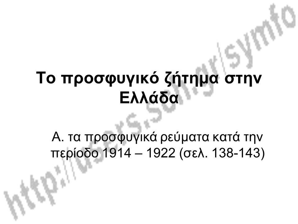 Το προσφυγικό ζήτημα στην Ελλάδα Α.τα προσφυγικά ρεύματα κατά την περίοδο 1914 – 1922 (σελ.