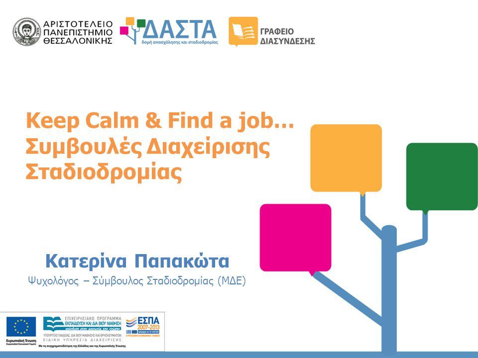 Keep Calm & Find a job… Συμβουλές Διαχείρισης Σταδιοδρομίας Κατερίνα Παπακώτα Ψυχολόγος – Σύμβουλος Σταδιοδρομίας (ΜΔΕ)