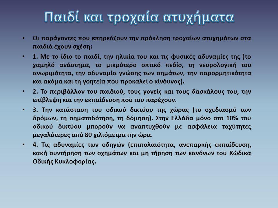 Στην Ελλάδα τα παιδιά εμπλέκονται σε τροχαία ατυχήματα κυρίως ως πεζοί σε ποσοστό 45%, αποτελώντας έτσι μια ιδιαιτέρως ευπαθή ομάδα.Τα παιδιά, λόγω της μικρής τους ηλικίας, δεν έχουν την ωριμότητα των ενηλίκων για να καταλάβουν τι είναι επικίνδυνο και τι όχι.Έχουν παρορμητική συμπεριφορά, ιδιαίτερα όταν είναι με παρέα, περιορισμένο οπτικό πεδίο εξαιτίας του μικρού τους ύψους (το 1/3 λιγότερο από αυτό των ενηλίκων) και δεν μπορούν να αξιολογήσουν πόσο γρήγορα κινείται ένα αυτοκίνητο ή πόσο μακριά είναι, αφού δυσκολεύονται να καταλάβουν τη σχέση μεταξύ ταχύτητας, απόστασης και μεγέθους.Επίσης, θεωρούν ότι, αφού αυτά βλέπουν, τα βλέπουν και οι άλλοι, καθώς μεγάλο χρονικό διάστημα της προσχολικής και σχολικής τους ηλικίας είναι εγωκεντρικά.
