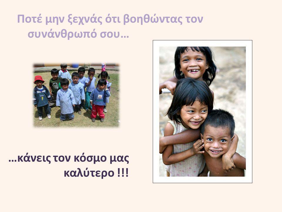Ποτέ μην ξεχνάς ότι βοηθώντας τον συνάνθρωπό σου… …κάνεις τον κόσμο μας καλύτερο !!!