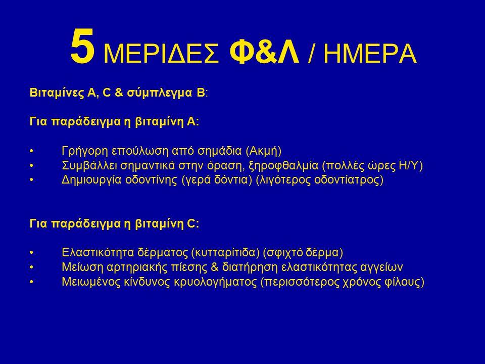 5 ΜΕΡΙΔΕΣ Φ&Λ / ΗΜΕΡΑ Βιταμίνες Α, C & σύμπλεγμα Β: Για παράδειγμα η βιταμίνη Α: Γρήγορη επούλωση από σημάδια (Ακμή) Συμβάλλει σημαντικά στην όραση, ξ