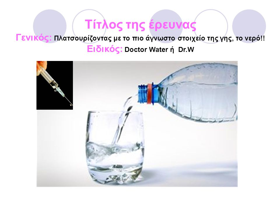 Τίτλος της έρευνας Γενικός: Πλατσουρίζοντας με το πιο άγνωστο στοιχείο της γης, το νερό!! Ειδικός: Doctor Water ή Dr.W