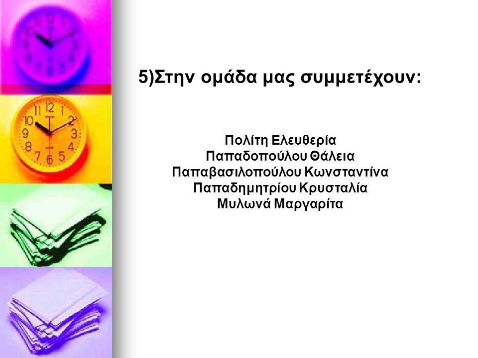 5)Στην ομάδα μας συμμετέχουν: Πολίτη Ελευθερία Παπαδοπούλου Θάλεια Παπαβασιλοπούλου Κωνσταντίνα Παπαδημητρίου Κρυσταλία Μυλωνά Μαργαρίτα
