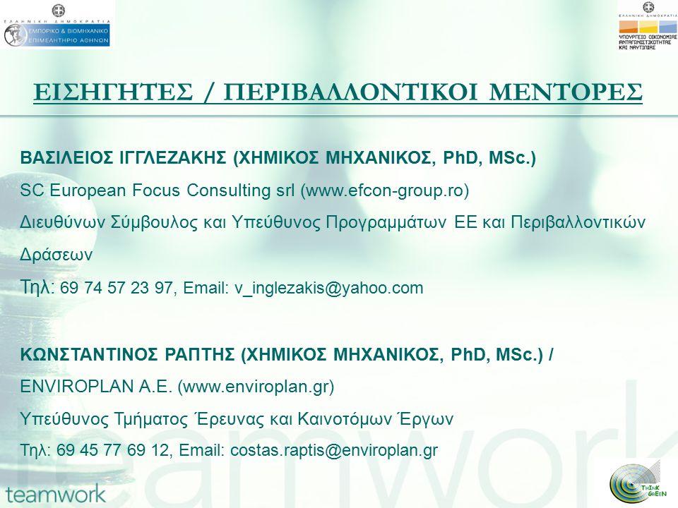 ΕΙΣΗΓΗΤΕΣ / ΠΕΡΙΒΑΛΛΟΝΤΙΚΟΙ ΜΕΝΤΟΡΕΣ ΒΑΣΙΛΕΙΟΣ ΙΓΓΛΕΖΑΚΗΣ (ΧΗΜΙΚΟΣ ΜΗΧΑΝΙΚΟΣ, PhD, MSc.) SC European Focus Consulting srl (www.efcon-group.ro) Διευθύνων Σύμβουλος και Υπεύθυνος Προγραμμάτων ΕΕ και Περιβαλλοντικών Δράσεων Τηλ: 69 74 57 23 97, Email: v_inglezakis@yahoo.com ΚΩΝΣΤΑΝΤΙΝΟΣ ΡΑΠΤΗΣ (ΧΗΜΙΚΟΣ ΜΗΧΑΝΙΚΟΣ, PhD, MSc.) / ENVIROPLAN A.E.