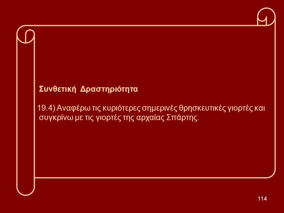 114 Συνθετική Δραστηριότητα 19.4) Αναφέρω τις κυριότερες σημερινές θρησκευτικές γιορτές και συγκρίνω με τις γιορτές της αρχαίας Σπάρτης.