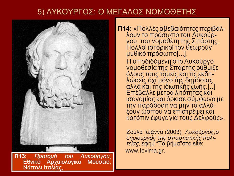 17 5) ΛΥΚΟΥΡΓΟΣ: Ο ΜΕΓΑΛΟΣ ΝΟΜΟΘΕΤΗΣ Π14: «Πολλές αβεβαιότητες περιβάλ- λουν το πρόσωπο του Λυκούρ- γου, του νομοθέτη της Σπάρτης. Πολλοί ιστορικοί το