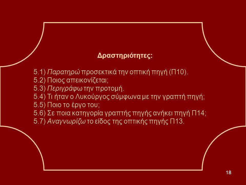 18 Δραστηριότητες: 5.1) Παρατηρώ προσεκτικά την οπτική πηγή (Π10). 5.2) Ποιος απεικονίζεται; 5.3) Περιγράφω την προτομή. 5.4) Τι ήταν ο Λυκούργος σύμφ
