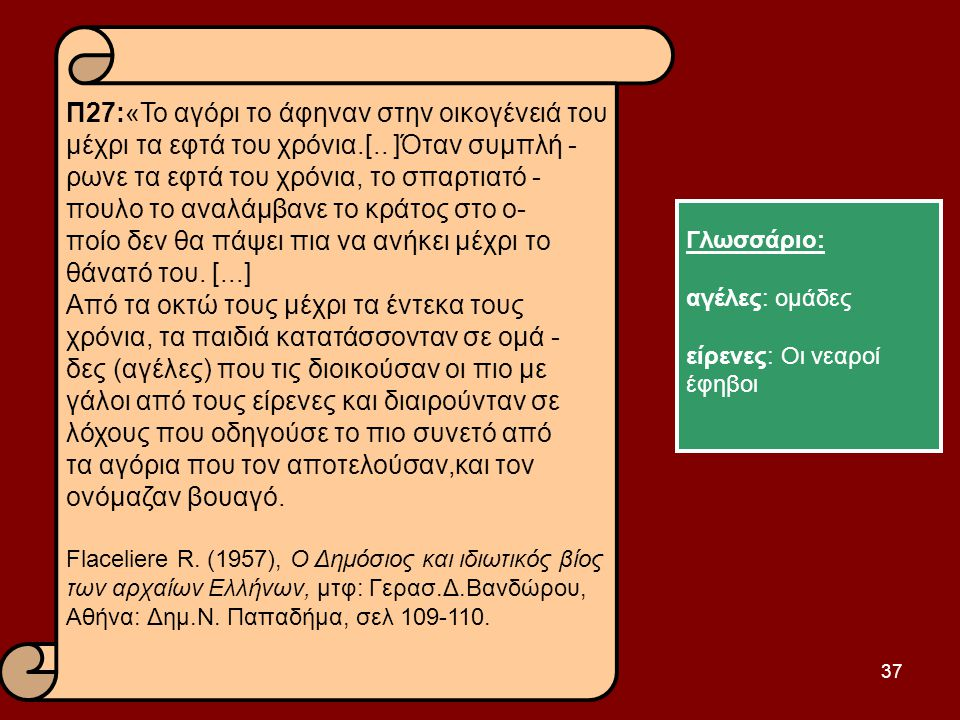 37 Π27:«Το αγόρι το άφηναν στην οικογένειά του μέχρι τα εφτά του χρόνια.[.. ]Όταν συμπλή - ρωνε τα εφτά του χρόνια, το σπαρτιατό - πουλο το αναλάμβανε