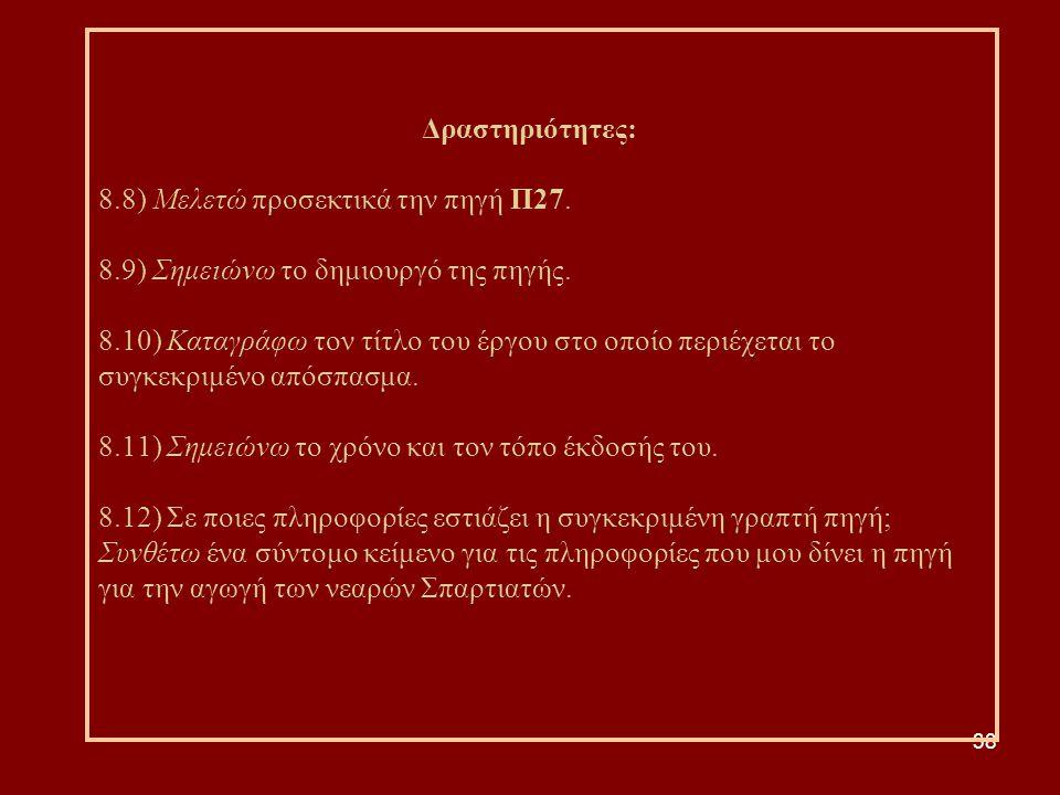 38 Δραστηριότητες: 8.8) Μελετώ προσεκτικά την πηγή Π27. 8.9) Σημειώνω το δημιουργό της πηγής. 8.10) Καταγράφω τον τίτλο του έργου στο οποίο περιέχεται