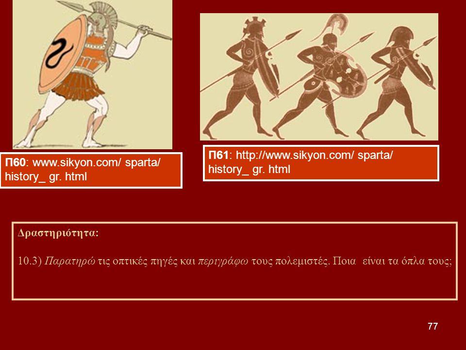 77 Δραστηριότητα: 10.3) Παρατηρώ τις οπτικές πηγές και περιγράφω τους πολεμιστές. Ποια είναι τα όπλα τους; Π60: www.sikyon.com/ sparta/ history_ gr. h