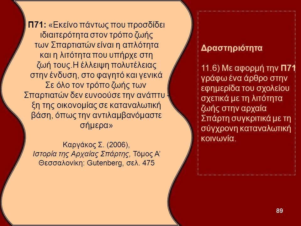 89 Π71: «Εκείνο πάντως που προσδίδει ιδιαιτερότητα στον τρόπο ζωής των Σπαρτιατών είναι η απλότητα και η λιτότητα που υπήρχε στη ζωή τους.Η έλλειψη πο