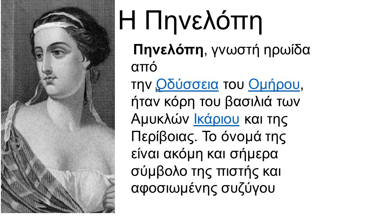 Η Πηνελόπη Η. Πηνελόπη, γνωστή ηρωίδα από την Οδύσσεια του Ομήρου, ήταν κόρη του βασιλιά των Αμυκλών Ικάριου και της Περίβοιας. Το όνομά της είναι ακό