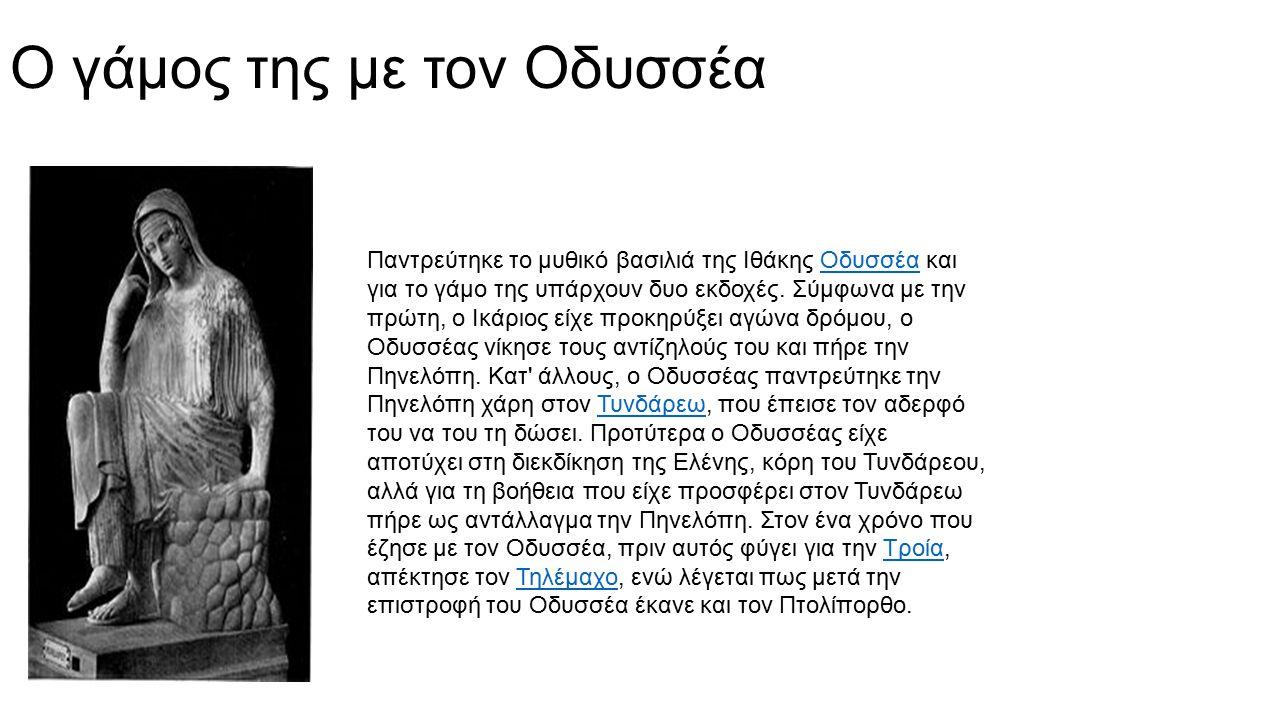 Ο γάμος της με τον Οδυσσέα Παντρεύτηκε το μυθικό βασιλιά της Ιθάκης Οδυσσέα και για το γάμο της υπάρχουν δυο εκδοχές. Σύμφωνα με την πρώτη, ο Ικάριος