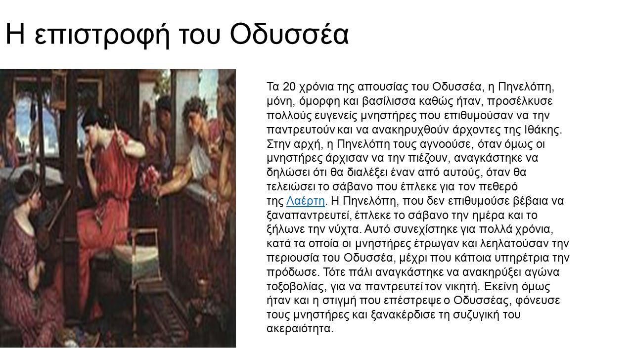Η επιστροφή του Οδυσσέα Τα 20 χρόνια της απουσίας του Οδυσσέα, η Πηνελόπη, μόνη, όμορφη και βασίλισσα καθώς ήταν, προσέλκυσε πολλούς ευγενείς μνηστήρε