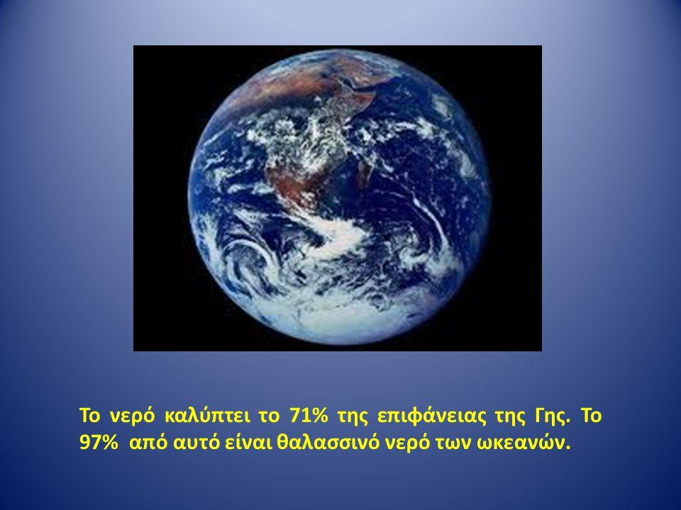 Το νερό καλύπτει το 71% της επιφάνειας της Γης. Το 97% από αυτό είναι θαλασσινό νερό των ωκεανών.